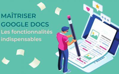 Tout ce qu'un Rédacteur doit savoir pour Maîtriser Google Docs